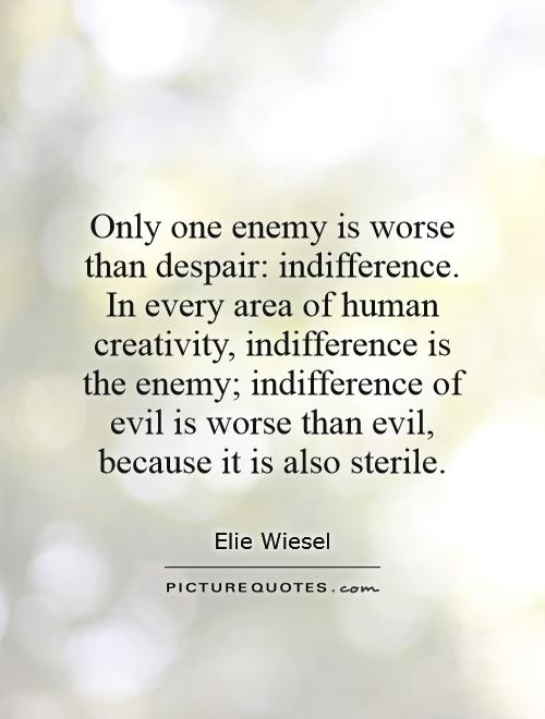 Only one enemy is worse than despair: indifference. In every area of human creativity, indifference is the enemy; indifference of evil is worse than evil, because it is also sterile Picture Quote #1