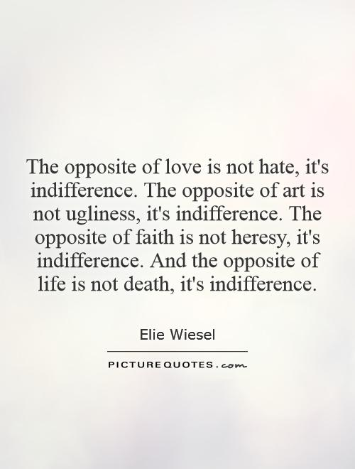 The opposite of love is not hate, it's indifference. The opposite of art is not ugliness, it's indifference. The opposite of faith is not heresy, it's indifference. And the opposite of life is not death, it's indifference Picture Quote #1