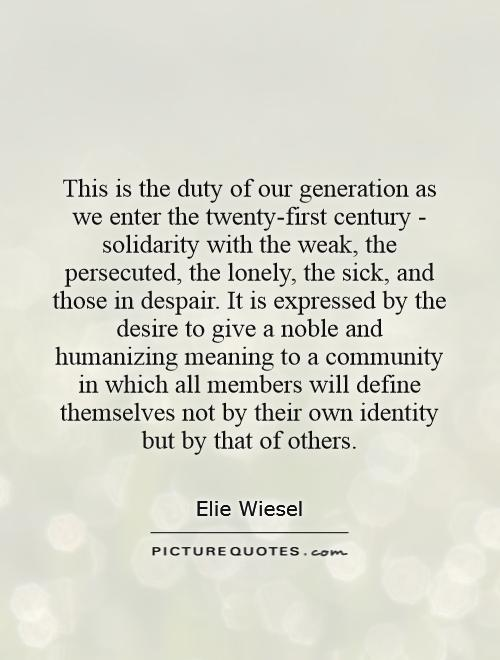 This is the duty of our generation as we enter the twenty-first century - solidarity with the weak, the persecuted, the lonely, the sick, and those in despair. It is expressed by the desire to give a noble and humanizing meaning to a community in which all members will define themselves not by their own identity but by that of others Picture Quote #1