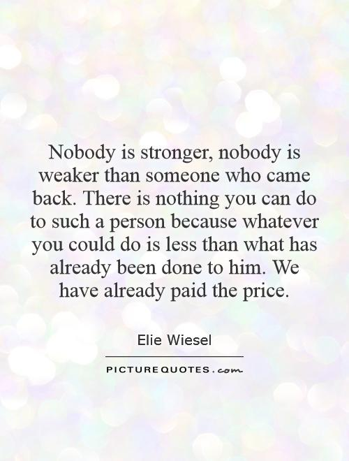 Nobody is stronger, nobody is weaker than someone who came back. There is nothing you can do to such a person because whatever you could do is less than what has already been done to him. We have already paid the price Picture Quote #1