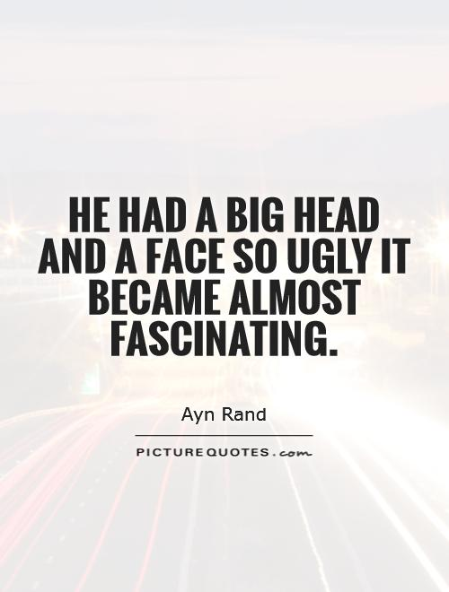 He had a big head and a face so ugly it became almost fascinating Picture Quote #1