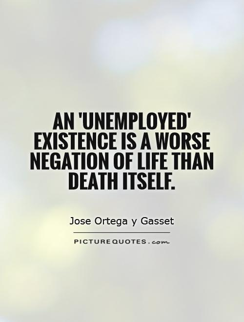 An 'unemployed' existence is a worse negation of life than death itself Picture Quote #1