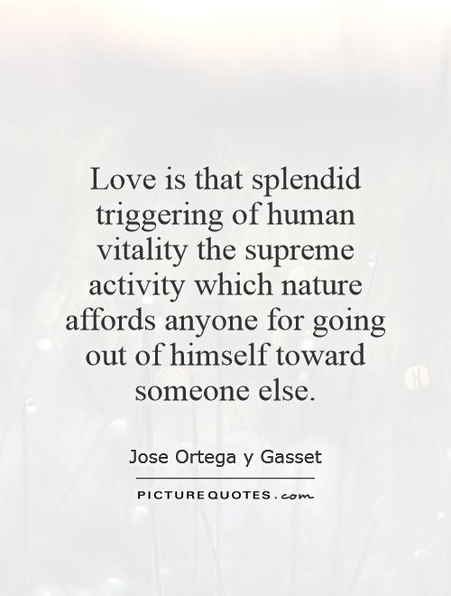 Love is that splendid triggering of human vitality the supreme activity which nature affords anyone for going out of himself toward someone else Picture Quote #1
