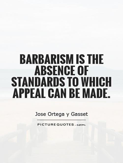 Barbarism is the absence of standards to which appeal can be made Picture Quote #1