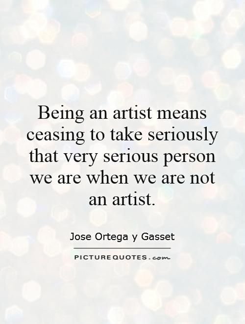 Being an artist means ceasing to take seriously that very ...