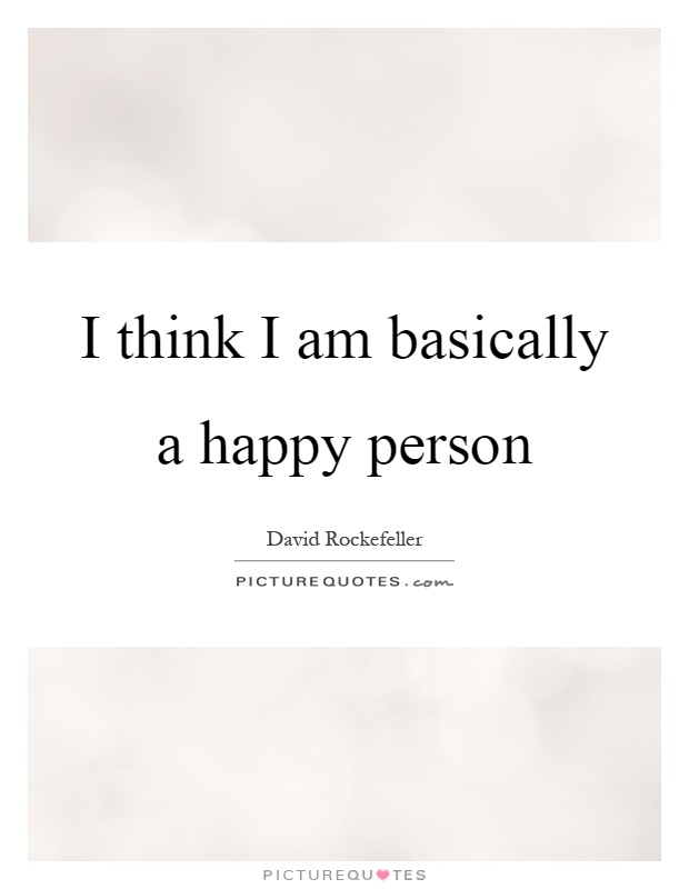 Quotes About Happy Person Prepossessing I Think I Am Basically A Happy Person  Picture Quotes