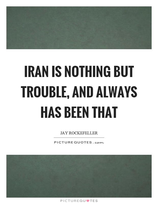 Iran is nothing but trouble, and always has been that Picture Quote #1