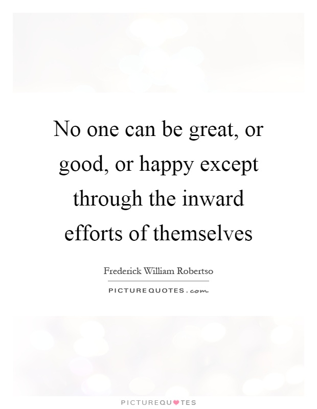 No one can be great, or good, or happy except through the inward efforts of themselves Picture Quote #1