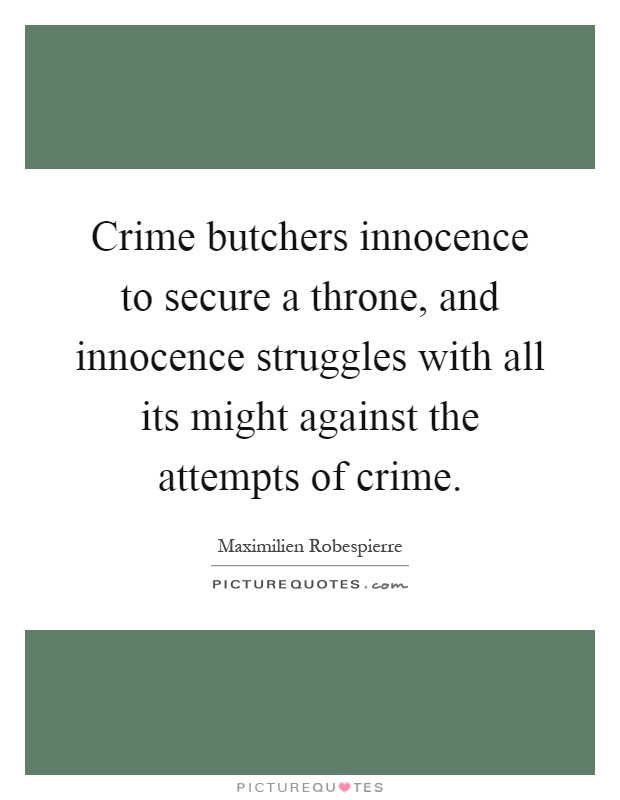 Crime butchers innocence to secure a throne, and innocence struggles with all its might against the attempts of crime Picture Quote #1