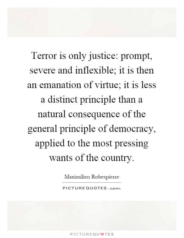 Terror is only justice: prompt, severe and inflexible; it is then an emanation of virtue; it is less a distinct principle than a natural consequence of the general principle of democracy, applied to the most pressing wants of the country Picture Quote #1