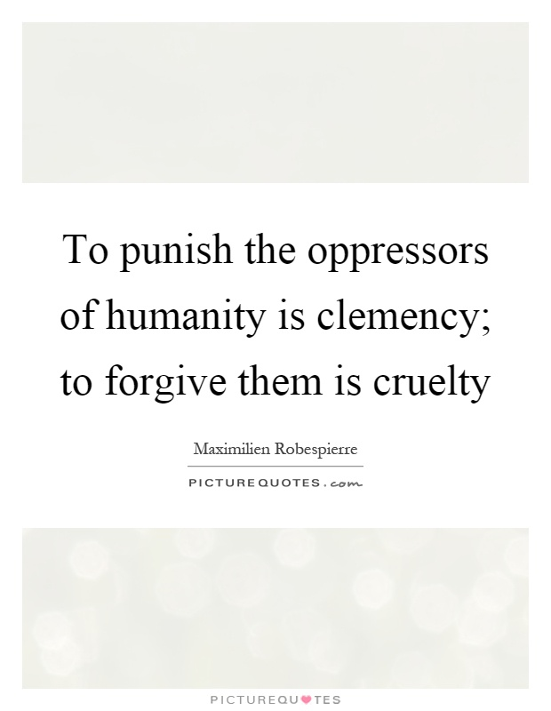 To punish the oppressors of humanity is clemency; to forgive them is cruelty Picture Quote #1