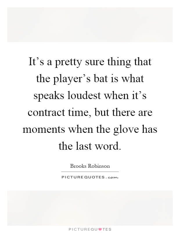 It's a pretty sure thing that the player's bat is what speaks loudest when it's contract time, but there are moments when the glove has the last word Picture Quote #1