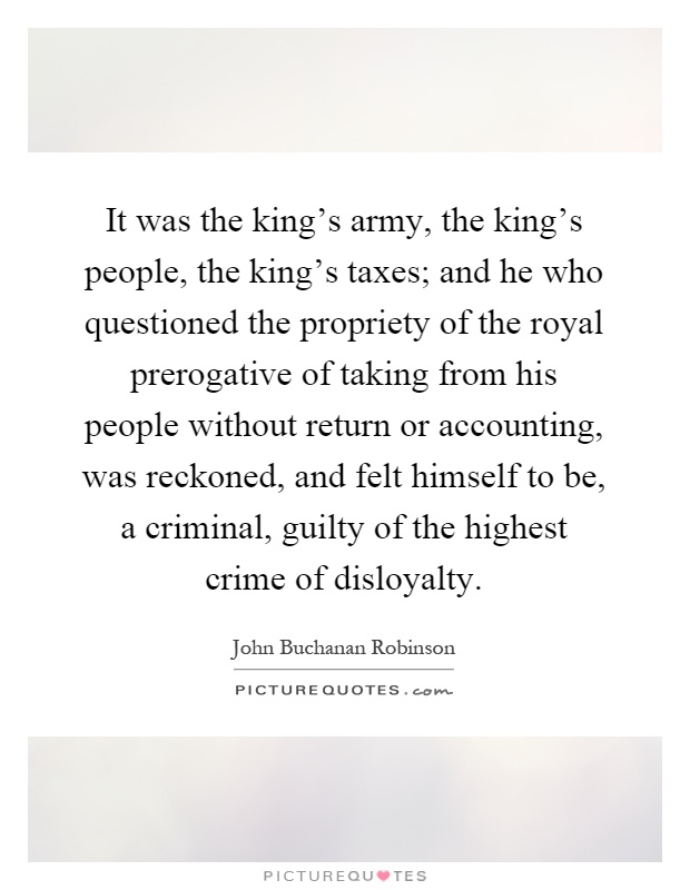 It was the king's army, the king's people, the king's taxes; and he who questioned the propriety of the royal prerogative of taking from his people without return or accounting, was reckoned, and felt himself to be, a criminal, guilty of the highest crime of disloyalty Picture Quote #1