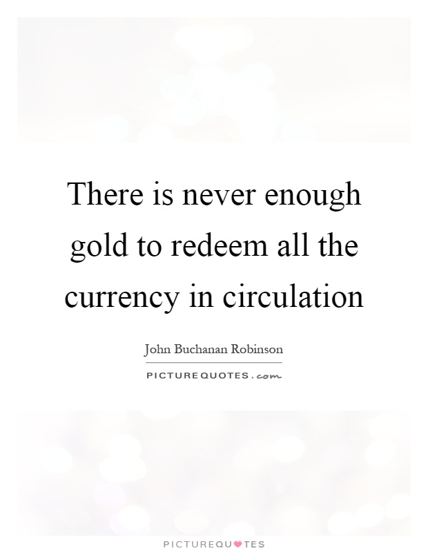 There is never enough gold to redeem all the currency in circulation Picture Quote #1