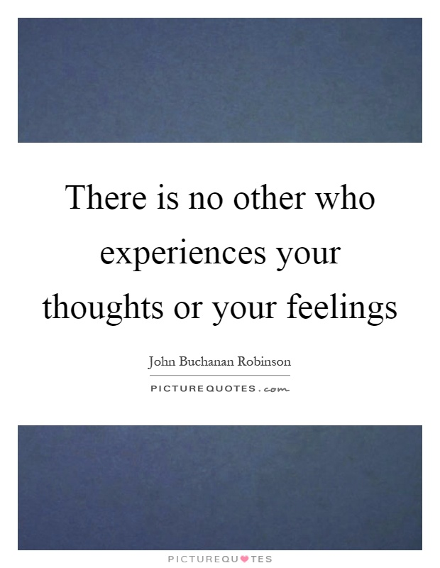 There is no other who experiences your thoughts or your feelings Picture Quote #1