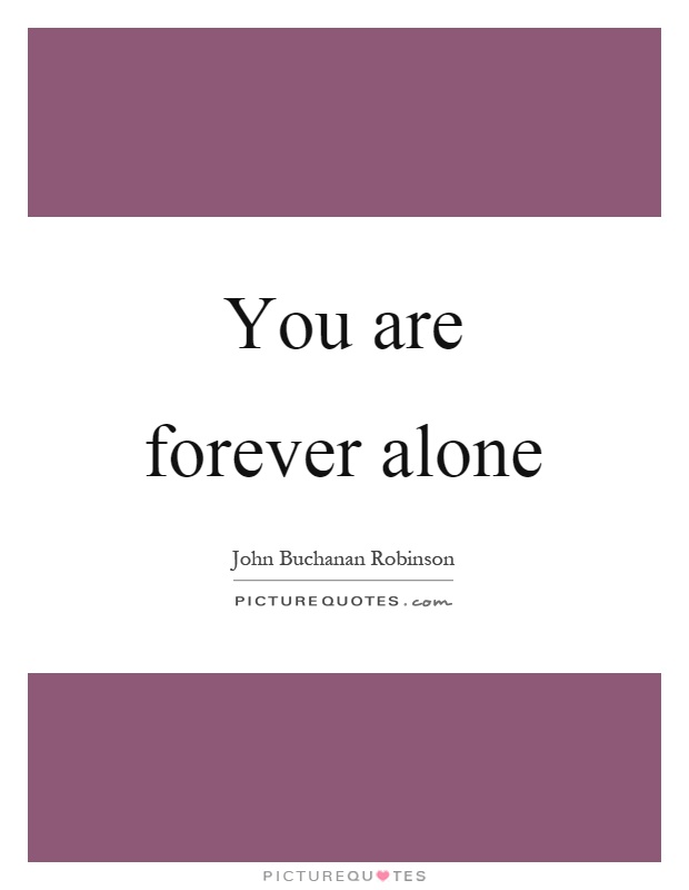 You are forever alone Picture Quote #1
