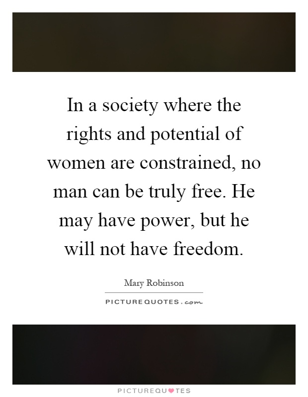 In a society where the rights and potential of women are constrained, no man can be truly free. He may have power, but he will not have freedom Picture Quote #1