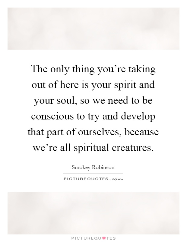 The only thing you're taking out of here is your spirit and your soul, so we need to be conscious to try and develop that part of ourselves, because we're all spiritual creatures Picture Quote #1