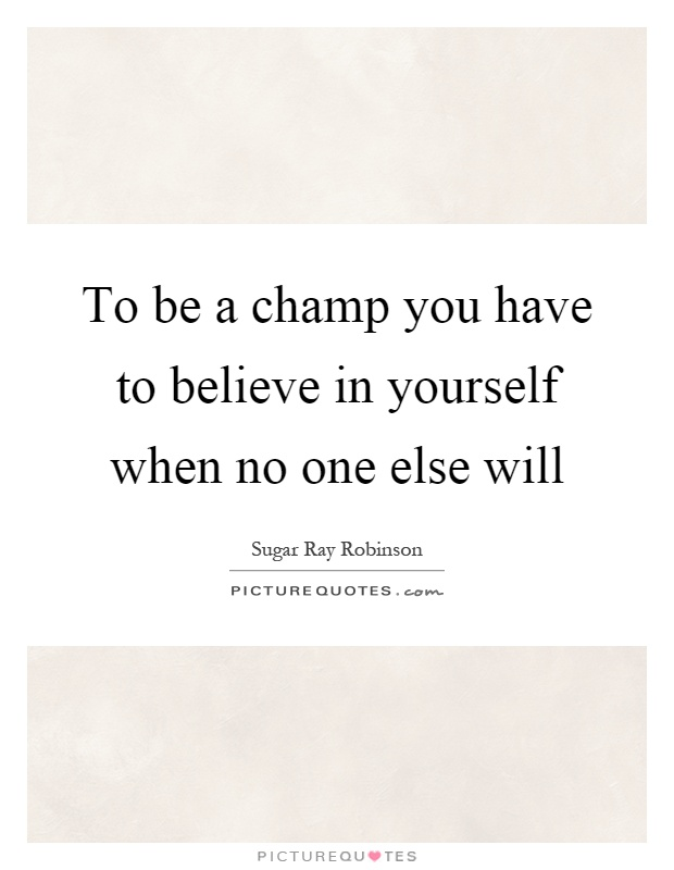 To be a champ you have to believe in yourself when no one else will Picture Quote #1