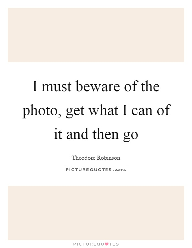 I must beware of the photo, get what I can of it and then go Picture Quote #1