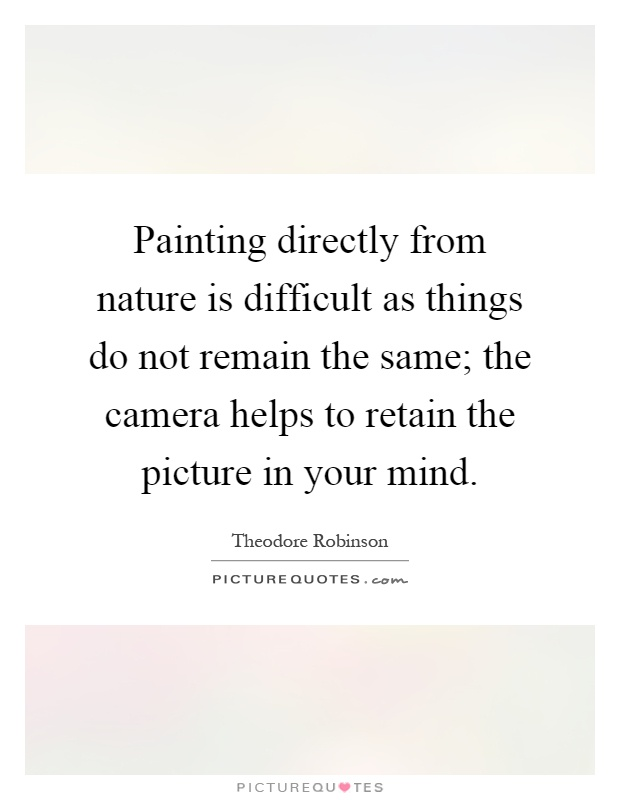 Painting directly from nature is difficult as things do not remain the same; the camera helps to retain the picture in your mind Picture Quote #1