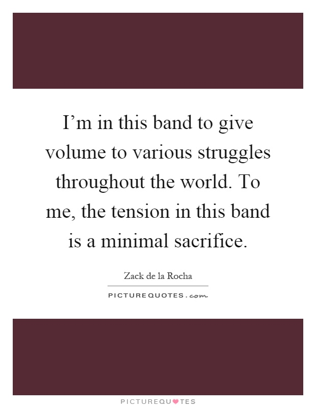 I'm in this band to give volume to various struggles throughout the world. To me, the tension in this band is a minimal sacrifice Picture Quote #1