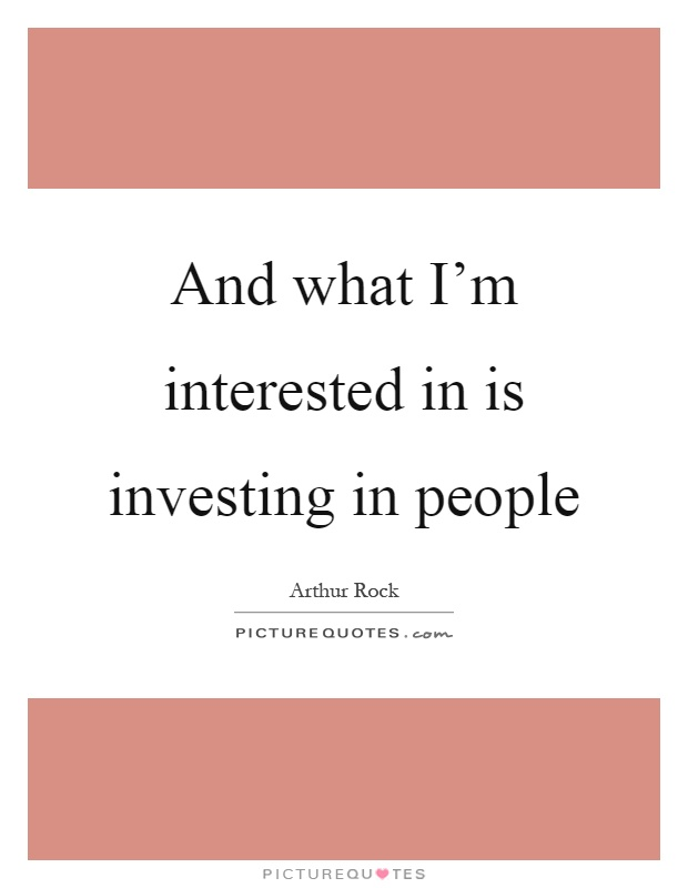 And what I'm interested in is investing in people Picture Quote #1