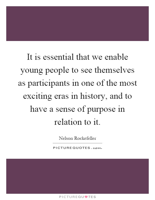 It is essential that we enable young people to see themselves as participants in one of the most exciting eras in history, and to have a sense of purpose in relation to it Picture Quote #1
