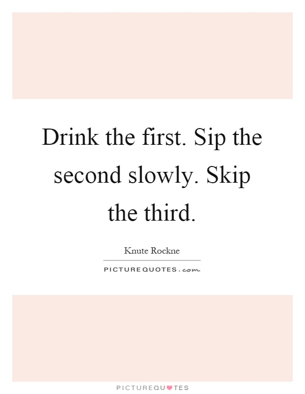 Drink the first. Sip the second slowly. Skip the third Picture Quote #1