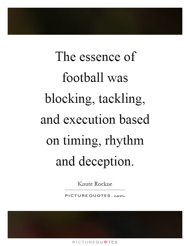 The essence of football was blocking, tackling, and execution based on timing, rhythm and deception Picture Quote #1