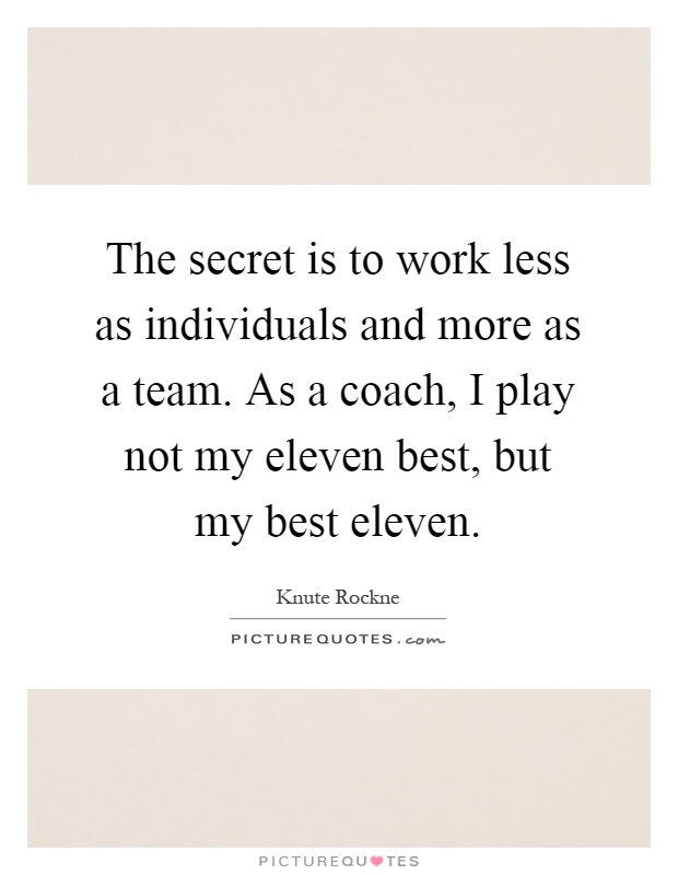 The secret is to work less as individuals and more as a team. As a coach, I play not my eleven best, but my best eleven Picture Quote #1