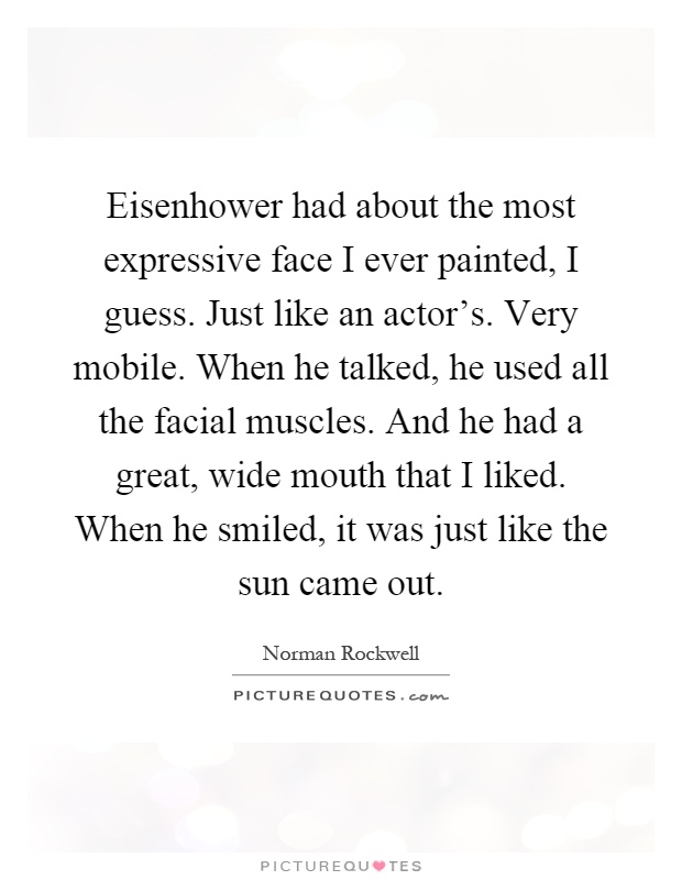 Eisenhower had about the most expressive face I ever painted, I guess. Just like an actor's. Very mobile. When he talked, he used all the facial muscles. And he had a great, wide mouth that I liked. When he smiled, it was just like the sun came out Picture Quote #1