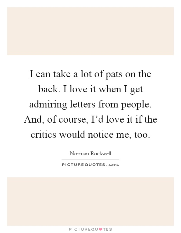 I can take a lot of pats on the back. I love it when I get admiring letters from people. And, of course, I'd love it if the critics would notice me, too Picture Quote #1