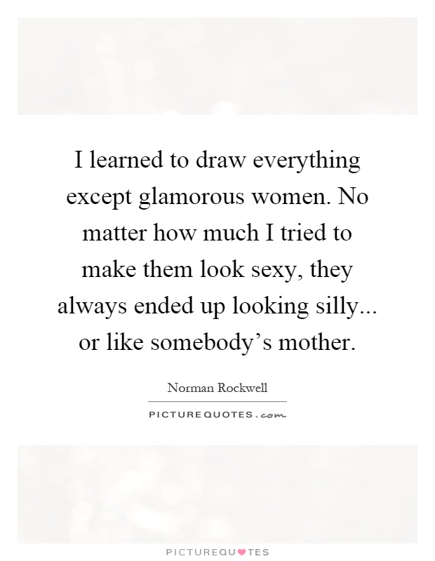 I learned to draw everything except glamorous women. No matter how much I tried to make them look sexy, they always ended up looking silly... or like somebody's mother Picture Quote #1