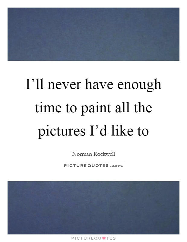 I'll never have enough time to paint all the pictures I'd like to Picture Quote #1