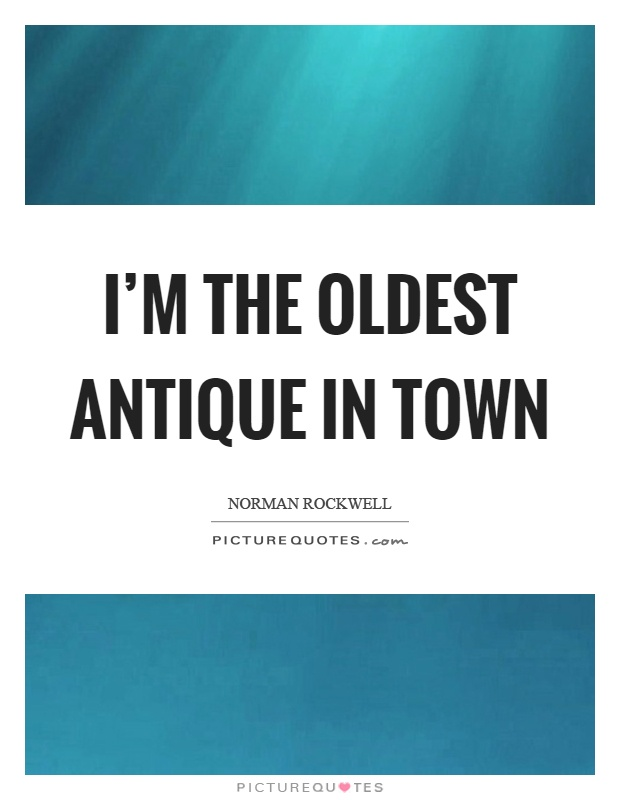 I'm the oldest antique in town Picture Quote #1
