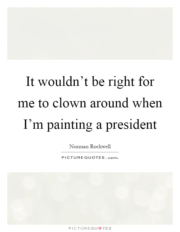 It wouldn't be right for me to clown around when I'm painting a president Picture Quote #1
