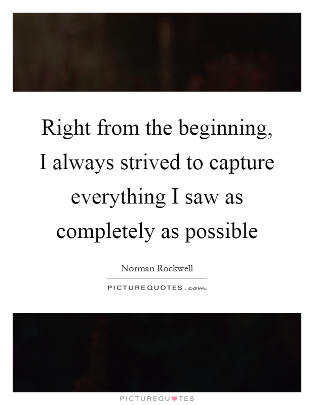 Right from the beginning, I always strived to capture everything I saw as completely as possible Picture Quote #1