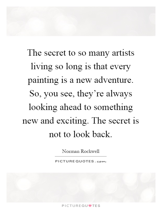 The secret to so many artists living so long is that every painting is a new adventure. So, you see, they're always looking ahead to something new and exciting. The secret is not to look back Picture Quote #1