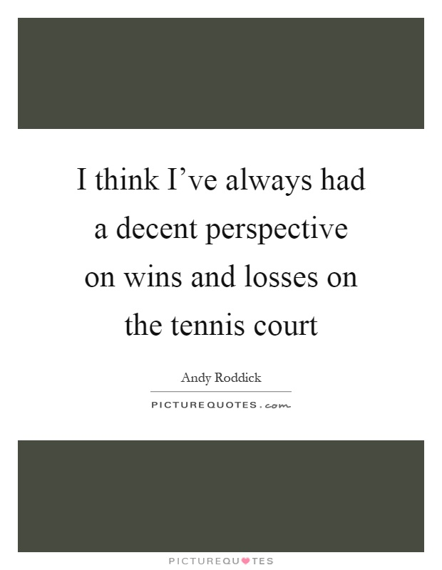 I think I've always had a decent perspective on wins and losses on the tennis court Picture Quote #1