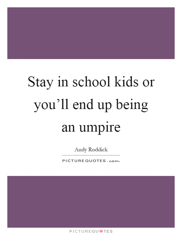 Stay in school kids or you'll end up being an umpire Picture Quote #1