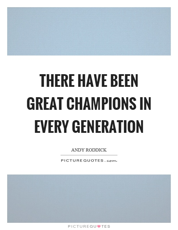 There have been great champions in every generation Picture Quote #1