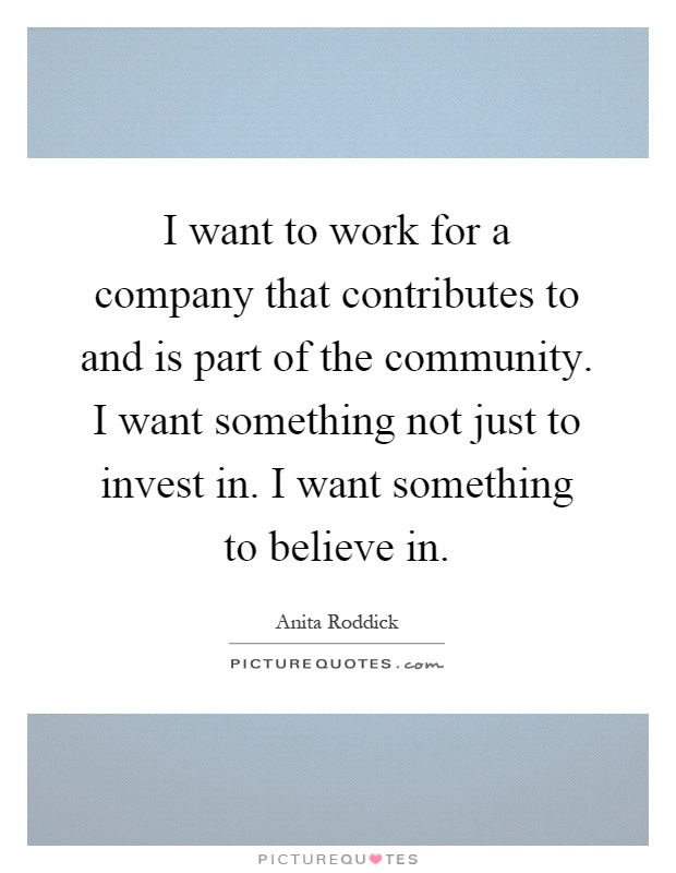 I want to work for a company that contributes to and is part of the community. I want something not just to invest in. I want something to believe in Picture Quote #1