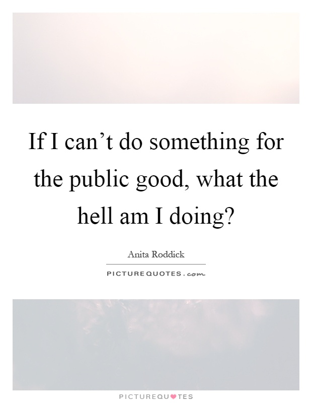 If I can't do something for the public good, what the hell am I doing? Picture Quote #1