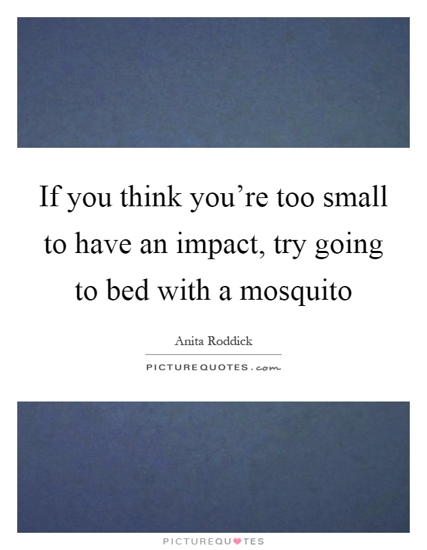 If you think you're too small to have an impact, try going to bed with a mosquito Picture Quote #1