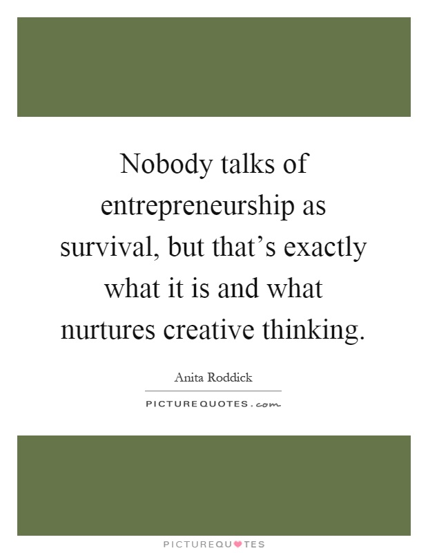 Nobody talks of entrepreneurship as survival, but that's exactly what it is and what nurtures creative thinking Picture Quote #1