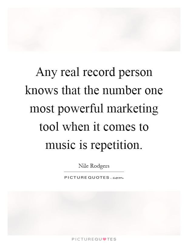 Any real record person knows that the number one most powerful marketing tool when it comes to music is repetition Picture Quote #1