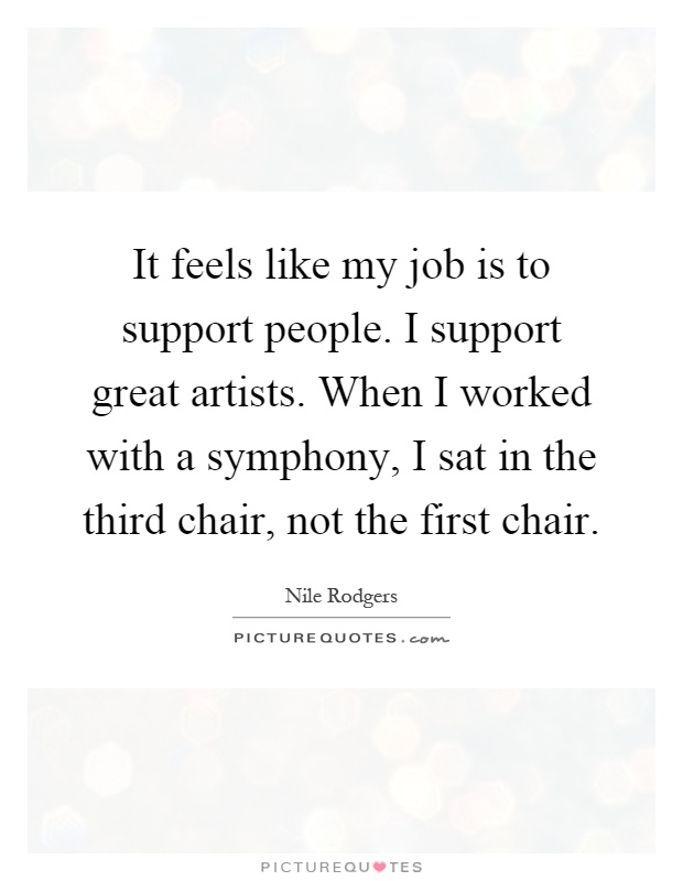 It feels like my job is to support people. I support great artists. When I worked with a symphony, I sat in the third chair, not the first chair Picture Quote #1