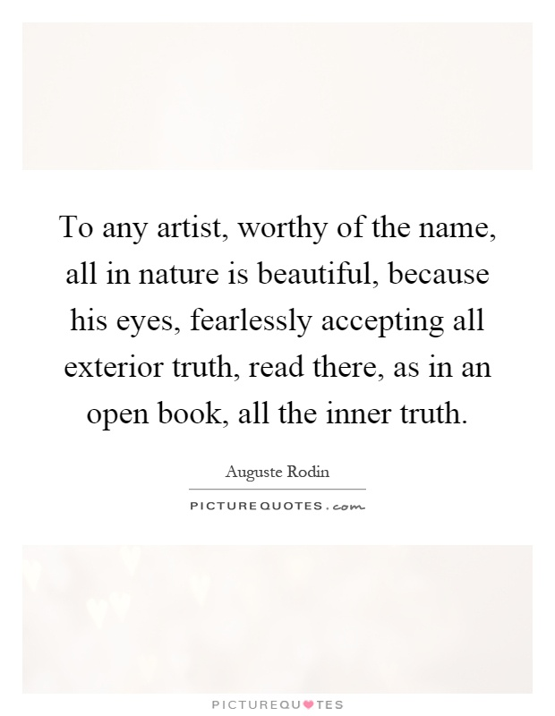 To any artist, worthy of the name, all in nature is beautiful, because his eyes, fearlessly accepting all exterior truth, read there, as in an open book, all the inner truth Picture Quote #1