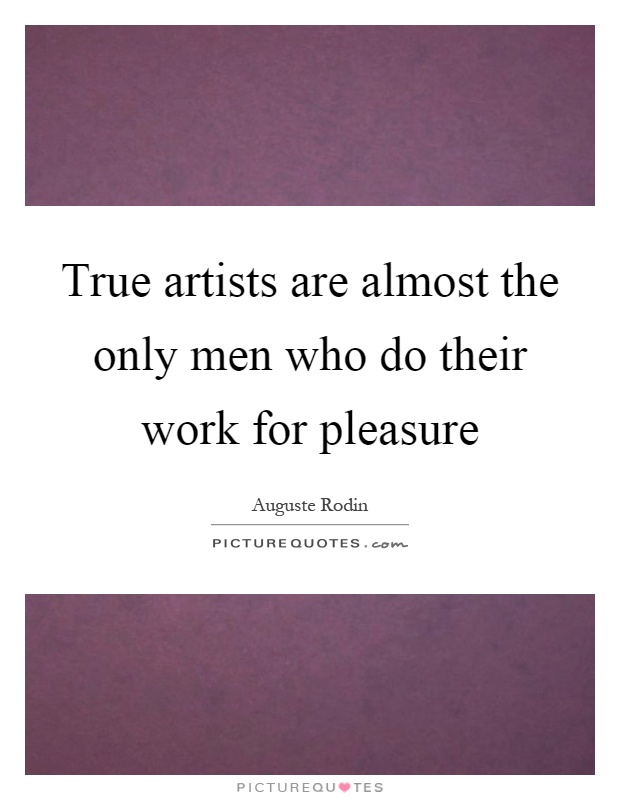 True artists are almost the only men who do their work for pleasure Picture Quote #1
